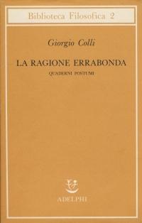 Giorgio Colli, La ragione errabonda. Quaderni postumi, ed. Adelphi